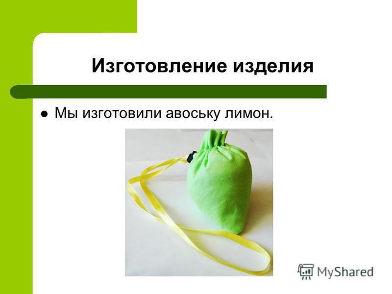 Изготовление изделия Мы изготовили авоську лимон.