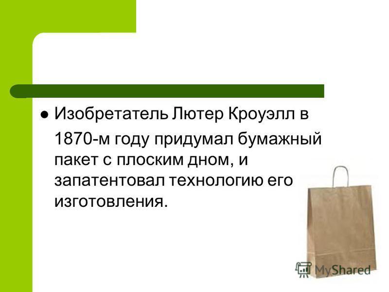 Изобретатель Лютер Кроуэлл в 1870-м году придумал бумажный пакет с плоским дном, и запатентовал технологию его изготовления.