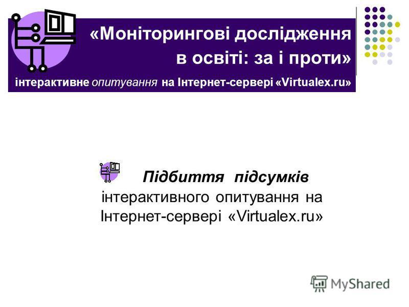 «Моніторингові дослідження в освіті: за і проти» інтерактивне опитування на Інтернет-сервері «Virtualex.ru» Підбиття підсумків інтерактивного опитування на Інтернет-сервері «Virtualex.ru»
