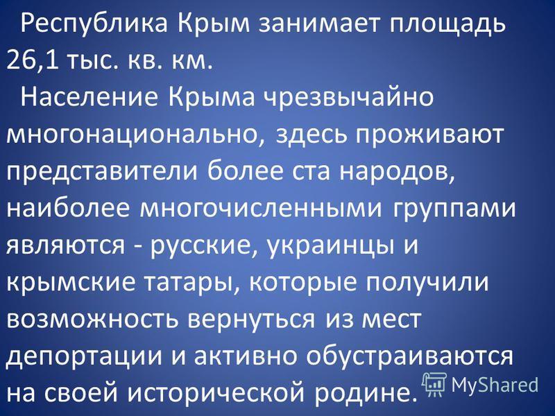 Республика Крым занимает площадь 26,1 тыс. кв. км. Население Крыма чрезвычайно многонационально, здесь проживают представители более ста народов, наиболее многочисленными группами являются - русские, украинцы и крымские татары, которые получили возмо
