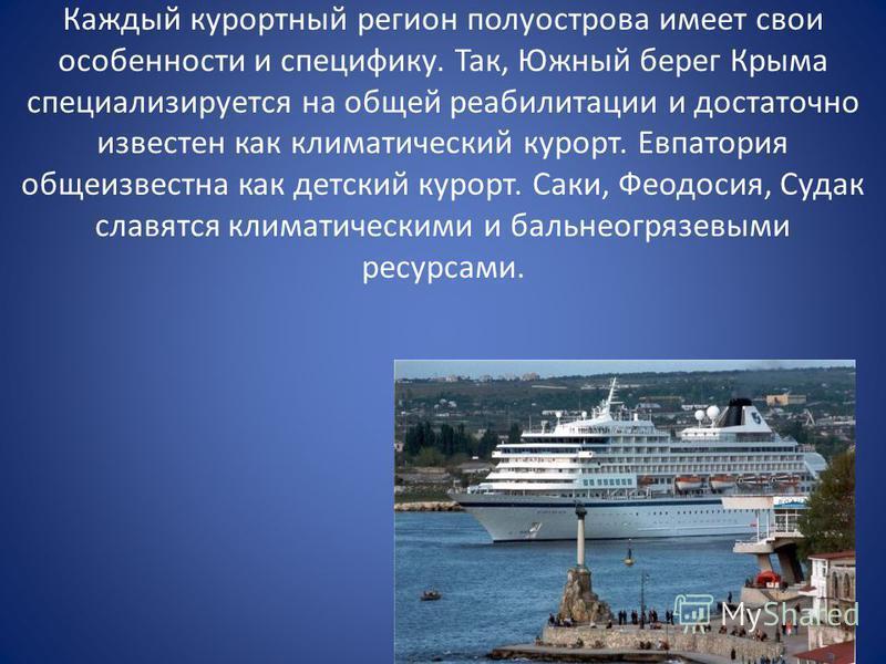 Каждый курортный регион полуострова имеет свои особенности и специфику. Так, Южный берег Крыма специализируется на общей реабилитации и достаточно известен как климатический курорт. Евпатория общеизвестна как детский курорт. Саки, Феодосия, Судак сла