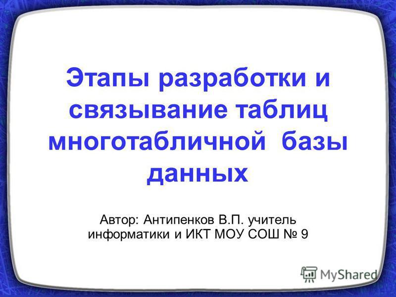 Этапы разработки и связывание таблиц многотабличной базы данных Автор: Антипенков В.П. учитель информатики и ИКТ МОУ СОШ 9