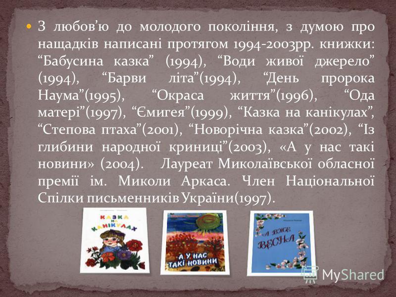 З любовю до молодого покоління, з думою про нащадків написані протягом 1994-2003рр. книжки: Бабусина казка (1994), Води живої джерело (1994), Барви літа(1994), День пророка Наума(1995), Окраса життя(1996), Ода матері(1997), Ємигея(1999), Казка на кан