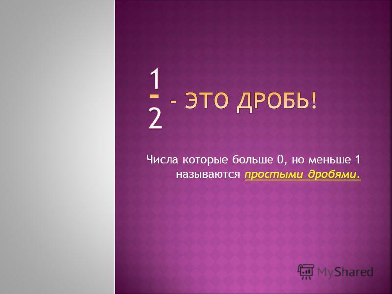 Числа которые больше 0, но меньше 1 называются простыми дробями.