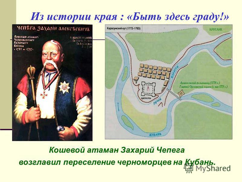 Из истории края : «Быть здесь граду!» Кошевой атаман Захарий Чепега возглавил переселение черноморцев на Кубань.