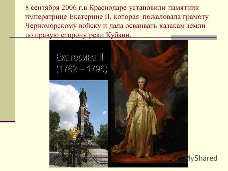 8 сентября 2006 г.в Краснодаре установили памятник императрице Екатерине II, которая пожаловала грамоту Черноморскому войску и дала осваивать казакам земли по правую сторону реки Кубани.