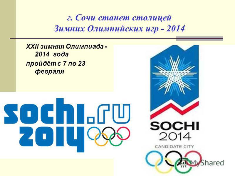 г. Сочи станет столицей Зимних Олимпийских игр - 2014 XXII зимняя Олимпиада - 2014 года пройдёт с 7 по 23 февраля