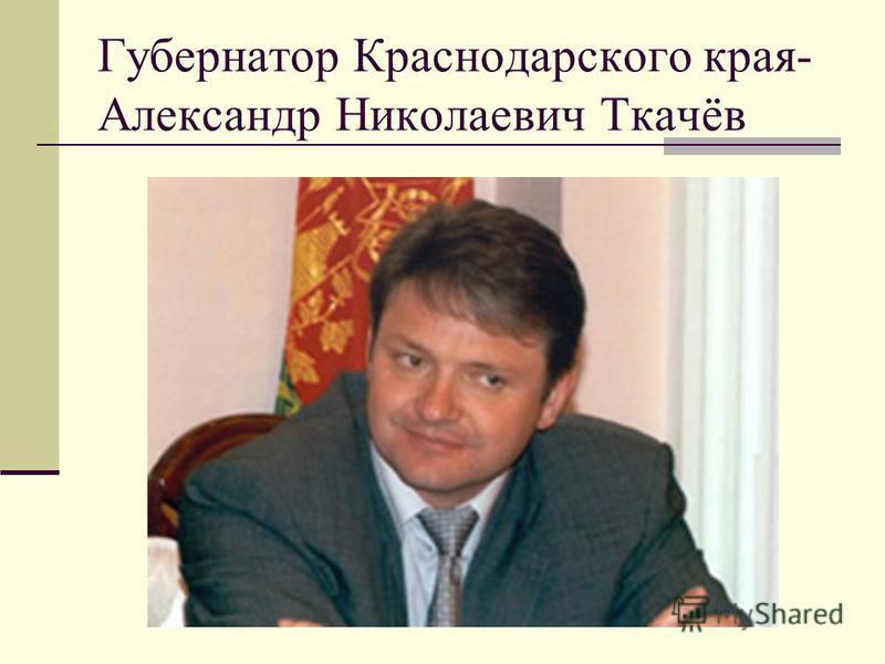 Губернатор Краснодарского края- Александр Николаевич Ткачёв