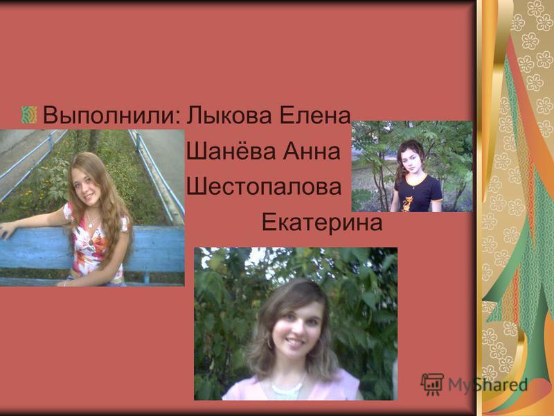 Выполнили: Лыкова Елена Шанёва Анна Шестопалова Екатерина