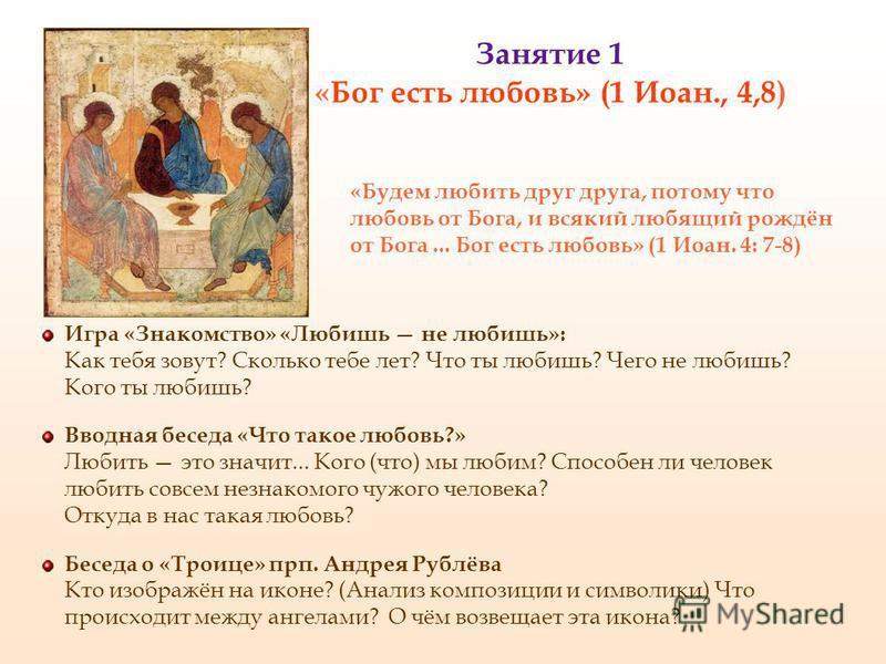 Занятие 1 «Бог есть любовь» (1 Иоан., 4,8) Игра «Знакомство» «Любишь не любишь»: Как тебя зовут? Сколько тебе лет? Что ты любишь? Чего не любишь? Кого ты любишь? Вводная беседа «Что такое любовь?» Любить это значит... Кого (что) мы любим? Способен ли