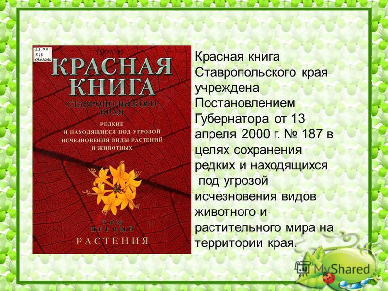 Красная книга Ставропольского края учреждена Постановлением Губернатора от 13 апреля 2000 г. 187 в целях сохранения редких и находящихся под угрозой исчезновения видов животного и растительного мира на территории края.