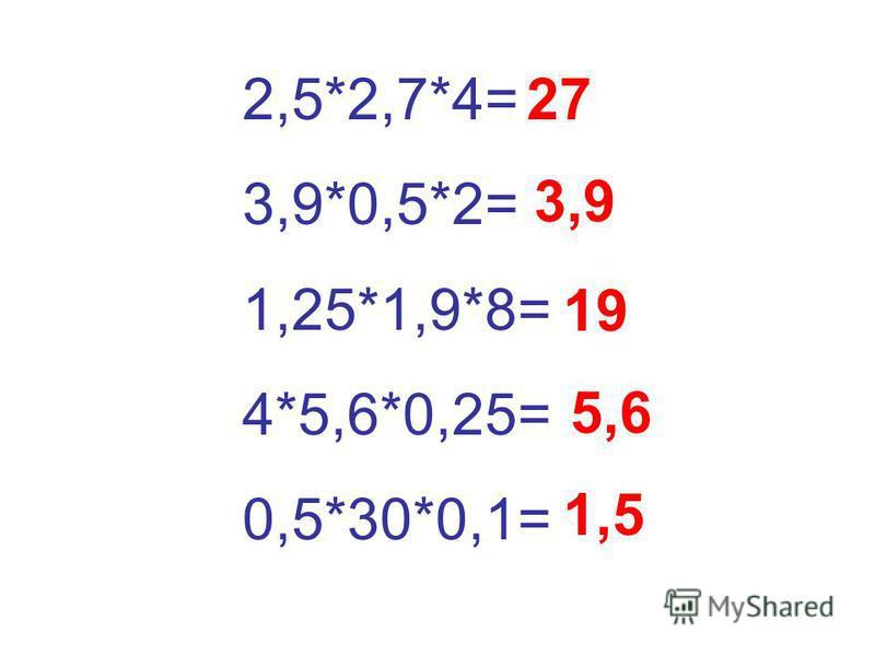 2,5*2,7*4= 3,9*0,5*2= 1,25*1,9*8= 4*5,6*0,25= 0,5*30*0,1= 27 3,9 19 5,6 1,5