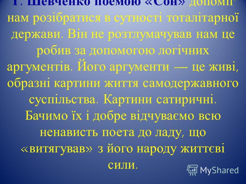 Т. Шевченко поемою «Сон» допоміг нам розібратися в сутності тоталітарної держави. Він не розтлумачував нам це робив за допомогою логічних аргументів. Його аргументи це живі, образні картини життя самодержавного суспільства. Картини сатиричні. Бачимо