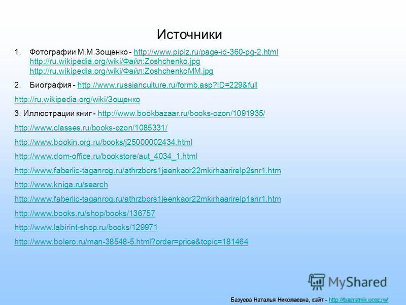 Базуева Наталья Николаевна, сайт - http://baznatnik.ucoz.ru/http://baznatnik.ucoz.ru/ Источники 1. Фотографии М.М.Зощенко - http://www.piplz.ru/page-id-360-pg-2. html http://ru.wikipedia.org/wiki/Файл:Zoshchenko.jpg http://ru.wikipedia.org/wiki/Файл: