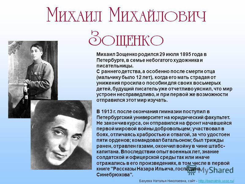 Михаил Зощенко родился 29 июля 1895 года в Пннетербурге, в семье небогатого художника и писательницы. С раннего дннетства, а особенно после смерти отца (мальчику было 12 лннет), когда его мать страдая от унижения просила о пособии для своих восьмерых