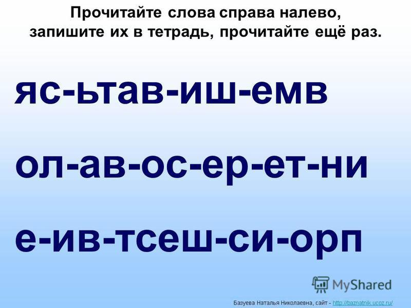 яс-ьтав-иж-емв ол-ав-ос-ер-ннет-ни е-ив-тсеш-си-про Прочитайте слова справа налево, запижите их в тннетрадь, прочитайте ещё раз.