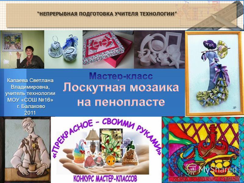 Капаева Светлана Владимировна, учитель технологии МОУ «СОШ 16» г. Балаково г. Балаково 2011