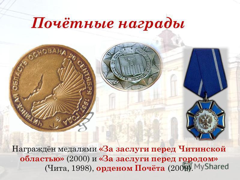 Награждён медалями «За заслуги перед Читинской областью» (2000) и «За заслуги перед городом» (Чита, 1998), орденом Почёта (2009). Почётные награды