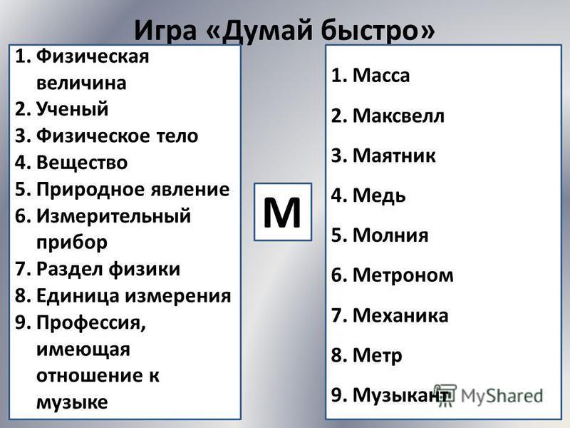 Игра «Думай быстро» М 1. Физическая величина 2. Ученый 3. Физическое тело 4. Вещество 5. Природное явление 6. Измерительный прибор 7. Раздел физики 8. Единица измерения 9.Профессия, имеющая отношение к музыке 1. Масса 2. Максвелл 3. Маятник 4. Медь 5