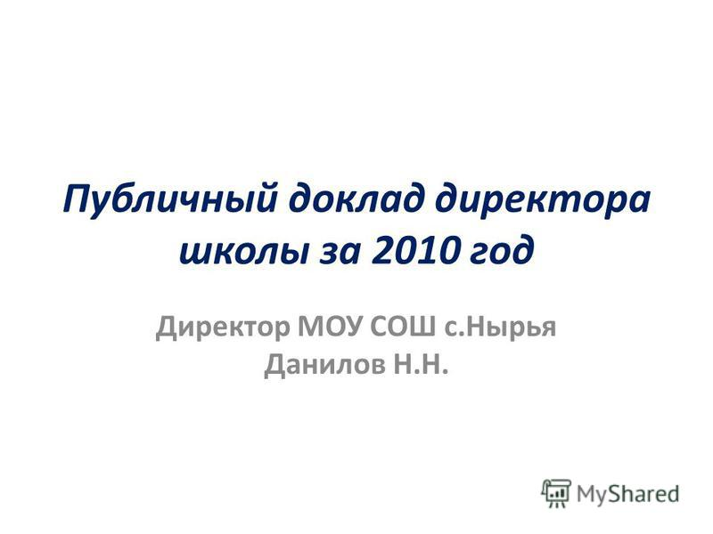 Публичный доклад директора школы за 2010 год Директор МОУ СОШ с.Нырья Данилов Н.Н.