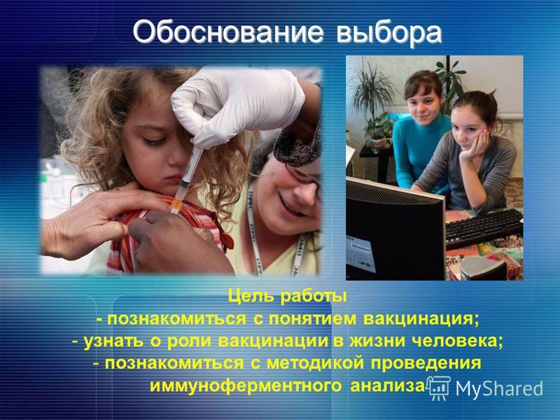 Обоснование выбора Цель работы - познакомиться с понятием вакцинация; - узнать о роли вакцинации в жизни человека; - познакомиться с методикой проведения иммуноферментного анализа