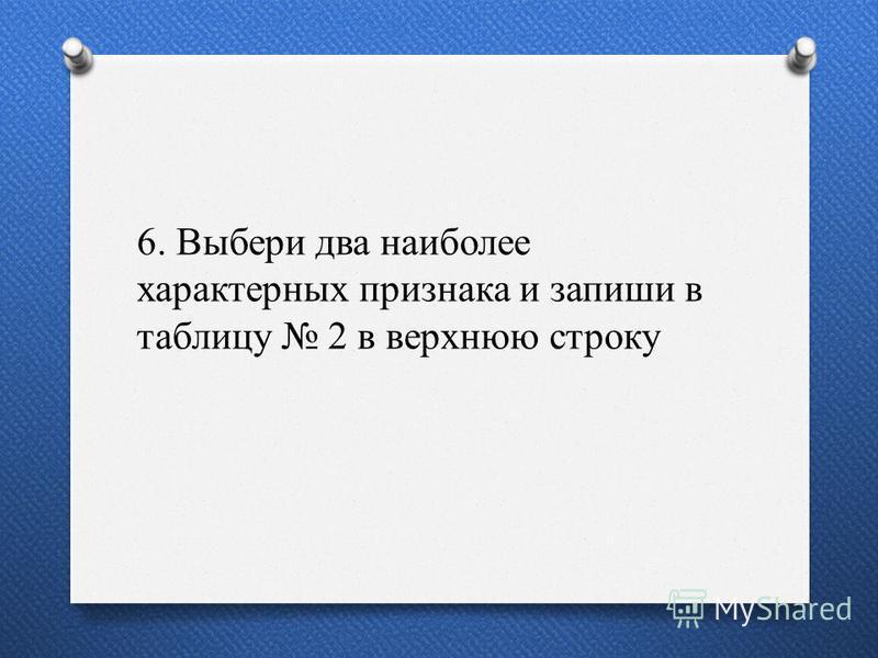 6. Выбери два наиболее характерных признака и запиши в таблицу 2 в верхнюю строку