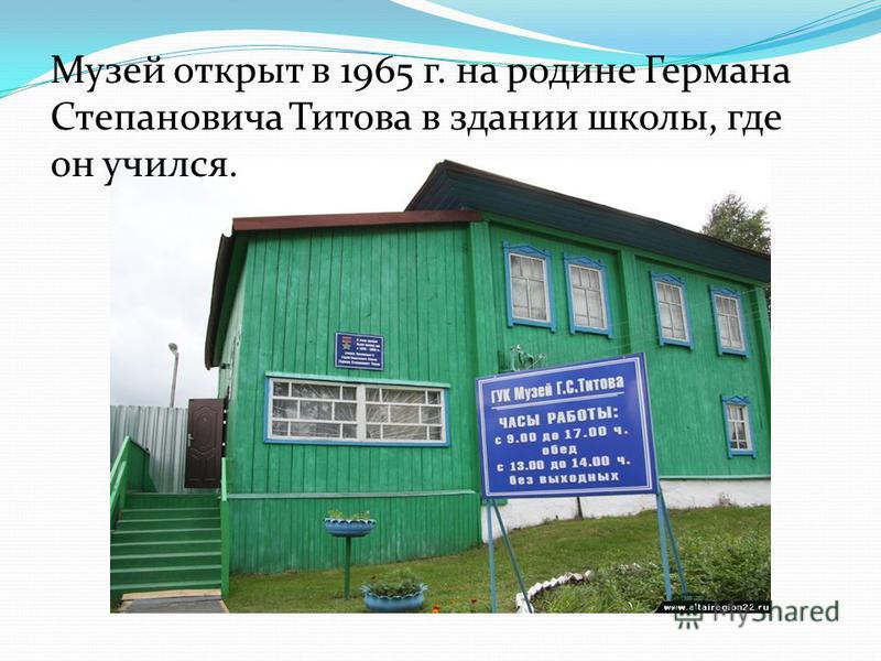 Музей открыт в 1965 г. на родине Германа Степановича Титова в здании школы, где он учился.