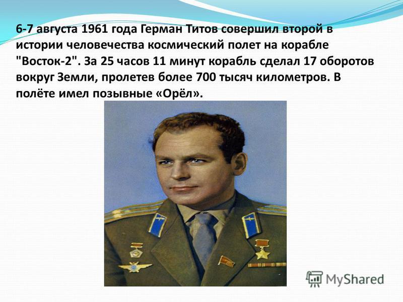6-7 августа 1961 года Герман Титов совершил второй в истории человечества космический полет на корабле Восток-2. За 25 часов 11 минут корабль сделал 17 оборотов вокруг Земли, пролетев более 700 тысяч километров. В полёте имел позывные «Орёл».