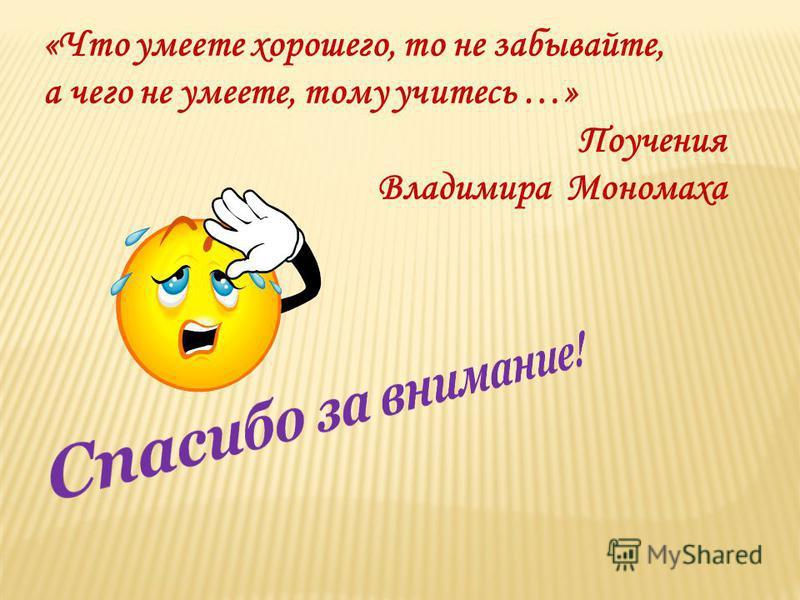 «Что умеете хорошего, то не забывайте, а чего не умеете, тому учитесь …» Поучения Владимира Мономаха