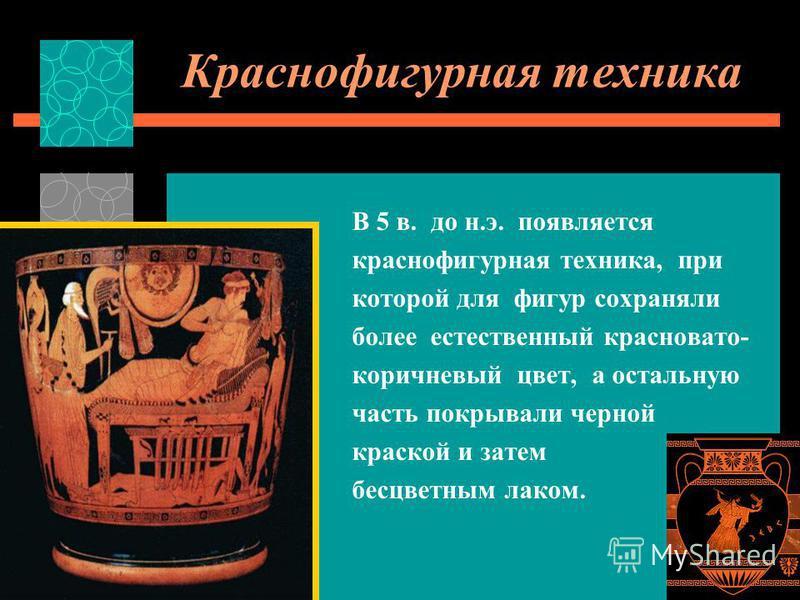 Краснофигурная техника В 5 в. до н.э. появляется краснофигурная техника, при которой для фигур сохраняли более естественный красновато- коричневый цвет, а остальную часть покрывали черной краской и затем бесцветным лаком.