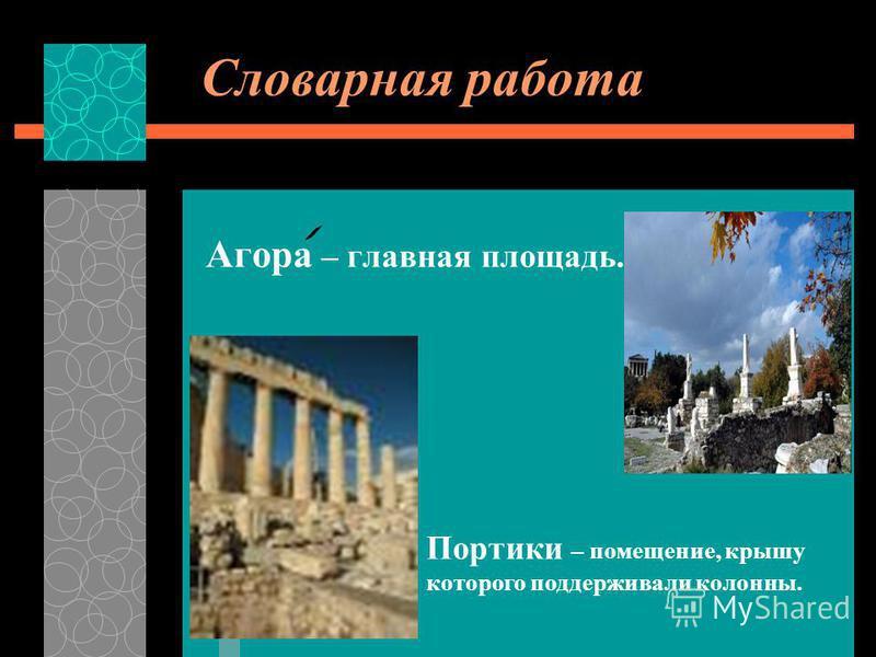 Словарная работа Агора – главная площадь. Портики – помещение, крышу которого поддерживали колонны.