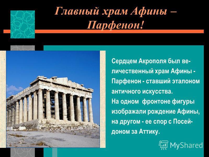 Главный храм Афины – Парфенон! Сердцем Акрополя был величественный храм Афины - Парфенон - ставший эталоном античного искусства. На одном фронтоне фигуры изображали рождение Афины, на другом - ее спор с Посей- доном за Аттику.