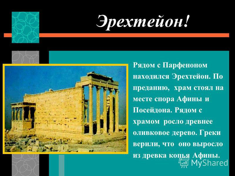 Эрехтейон! Рядом с Парфеноном находился Эрехтейон. По преданию, храм стоял на месте спора Афины и Посейдона. Рядом с храмом росло древнее оливковое дерево. Греки верили, что оно выросло из древка копья Афины.