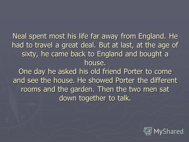 Neal spent most his life far away from England. He had to travel a great deal. But at last, at the age of sixty, he came back to England and bought a house. One day he asked his old friend Porter to come and see the house. He showed Porter the differ