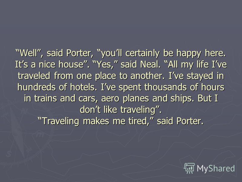 Well, said Porter, youll certainly be happy here. Its a nice house. Yes, said Neal. All my life Ive traveled from one place to another. Ive stayed in hundreds of hotels. Ive spent thousands of hours in trains and cars, aero planes and ships. But I do