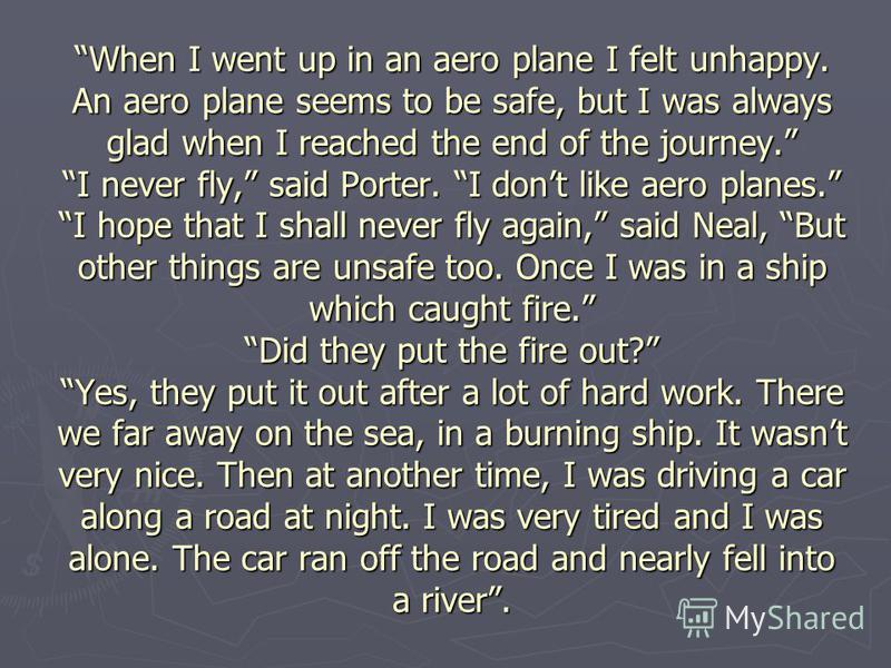 When I went up in an aero plane I felt unhappy. An aero plane seems to be safe, but I was always glad when I reached the end of the journey. I never fly, said Porter. I dont like aero planes. I hope that I shall never fly again, said Neal, But other