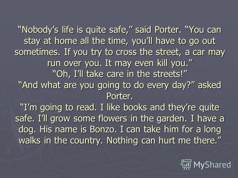 Nobodys life is quite safe, said Porter. You can stay at home all the time, youll have to go out sometimes. If you try to cross the street, a car may run over you. It may even kill you. Oh, Ill take care in the streets! And what are you going to do e