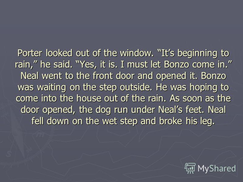 Porter looked out of the window. Its beginning to rain, he said. Yes, it is. I must let Bonzo come in. Neal went to the front door and opened it. Bonzo was waiting on the step outside. He was hoping to come into the house out of the rain. As soon as
