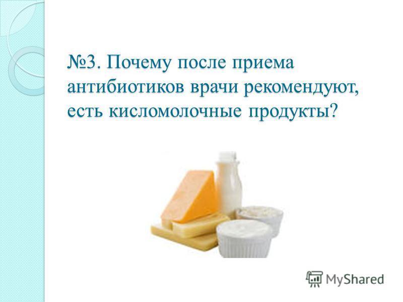 3. Почему после приема антибиотиков врачи рекомендуют, есть кисломолочные продукты?