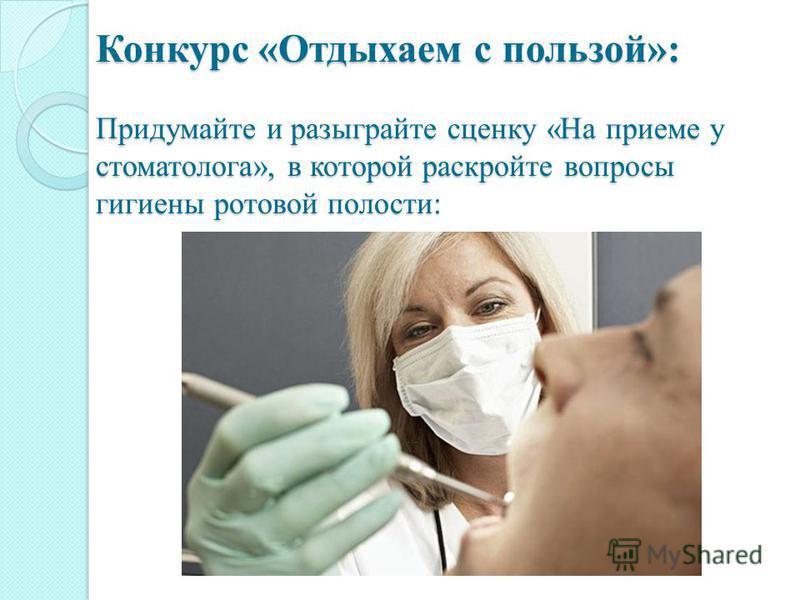Конкурс «Отдыхаем с пользой»: Придумайте и разыграйте сценку «На приеме у стоматолога», в которой раскройте вопросы гигиены ротовой полости: