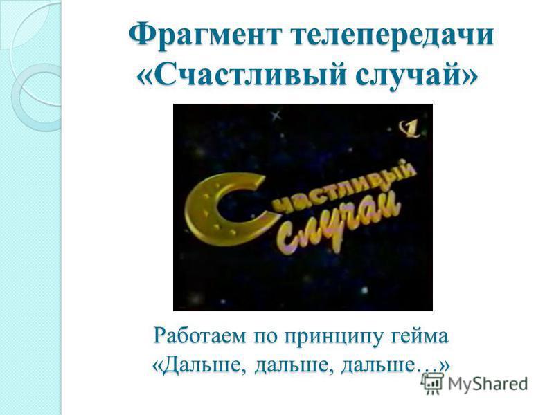 Фрагмент телепередачи «Счастливый случай» Фрагмент телепередачи «Счастливый случай» Работаем по принципу гейма «Дальше, дальше, дальше…»