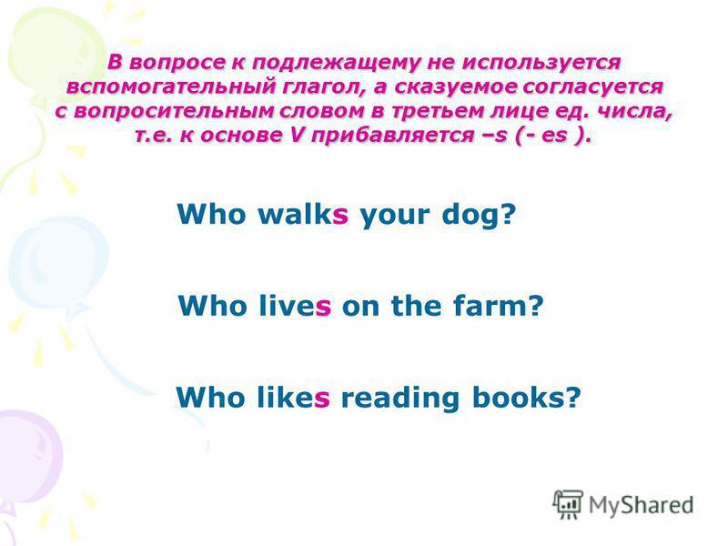 В вопросе к подлежащему не используется вспомогательный глагол, а сказуемое согласуется с вопросительным словом в третьем лице ед. числа, т.е. к основе V прибавляется –s (- es ). Who walks your dog? Who lives on the farm? Who likes reading books?