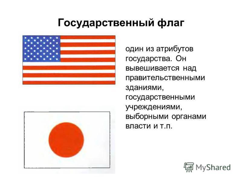 Государственный флаг один из атрибутов государства. Он вывешивается над правительственными зданиями, государственными учреждениями, выборными органами власти и т.п.