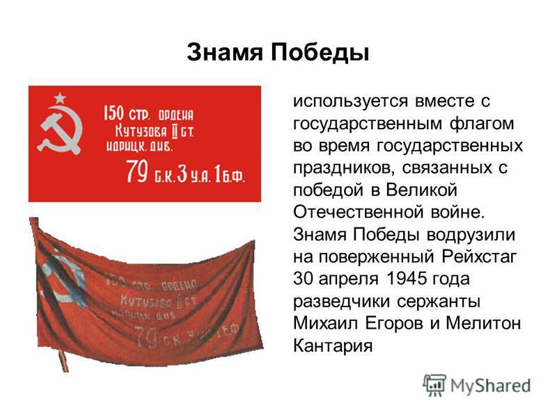 Знамя Победы используется вместе с государственным флагом во время государственных праздников, связанных с победой в Великой Отечественной войне. Знамя Победы водрузили на поверженный Рейхстаг 30 апреля 1945 года разведчики сержанты Михаил Егоров и М