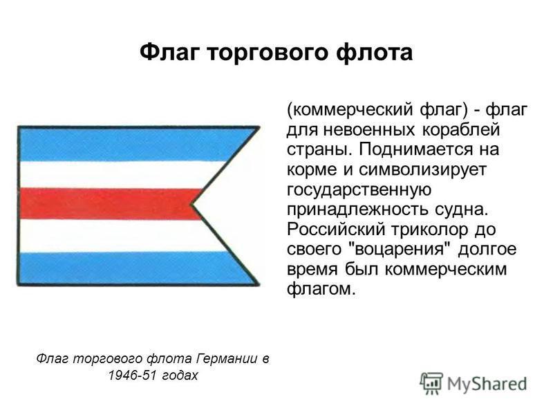 Флаг торгового флота (коммерческий флаг) - флаг для невоенных кораблей страны. Поднимается на корме и символизирует государственную принадлежность судна. Российский триколор до своего