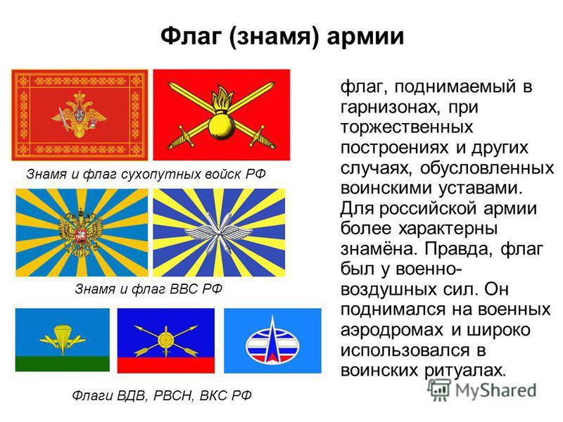 Флаг (знамя) армии флаг, поднимаемый в гарнизонах, при торжественных построениях и других случаях, обусловленных воинскими уставами. Для российской армии более характерны знамёна. Правда, флаг был у военно- воздушных сил. Он поднимался на военных аэр