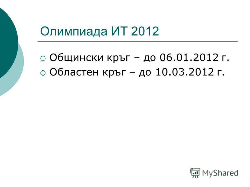 Олимпиада ИТ 2012 Общински кръг – до 06.01.2012 г. Областен кръг – до 10.03.2012 г.
