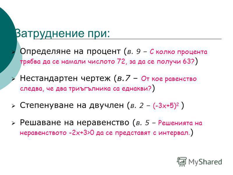 Затруднение при: Определяне на процент ( в. 9 – С колко процента трябва да се намали числото 72, за да се получи 63? ) Нестандартен чертеж (в.7 – От кое равенство следва, че два триъгълника са еднакви? ) Степенуване на двучлен ( в. 2 – (-3х+5) 2 ) Ре