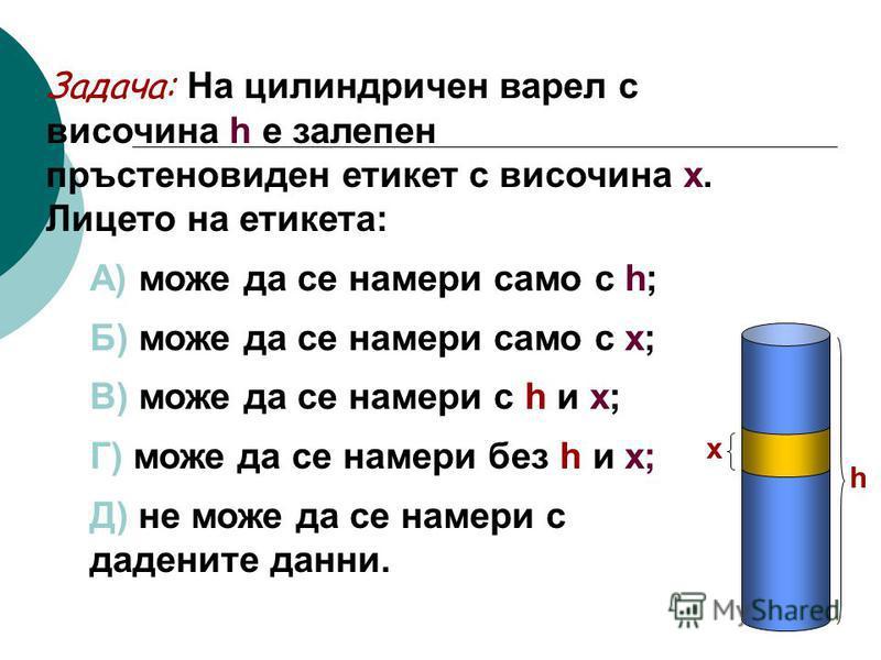 Задача: На цилиндричен варел с височина h е залепен пръстеновиден етикет с височина х. Лицето на етикета: А) може да се намери само с h; Б) може да се намери само с х; В) може да се намери с h и х; Г) може да се намери без h и х; Д) не може да се нам