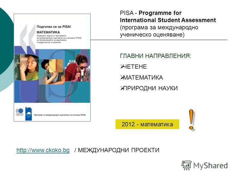 http://www.ckoko.bghttp://www.ckoko.bg / МЕЖДУНАРОДНИ ПРОЕКТИ PISA - Programme for International Student Assessment (програма за международно ученическо оценяване) ГЛАВНИ НАПРАВЛЕНИЯ: ЧЕТЕНЕ МАТЕМАТИКА ПРИРОДНИ НАУКИ 2012 - математика